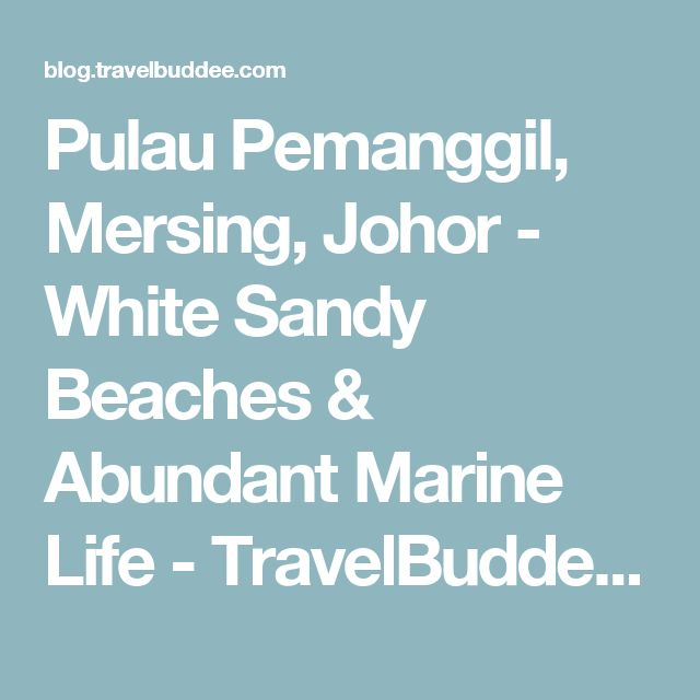 Pulau Pemanggil, Mersing, Johor - White Sandy Beaches & Abundant Marine Life - TravelBuddee.com