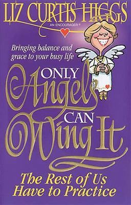Only Angels Can Wing It The Rest Of Us Have To Practice, Liz Curtis Higgs, Good