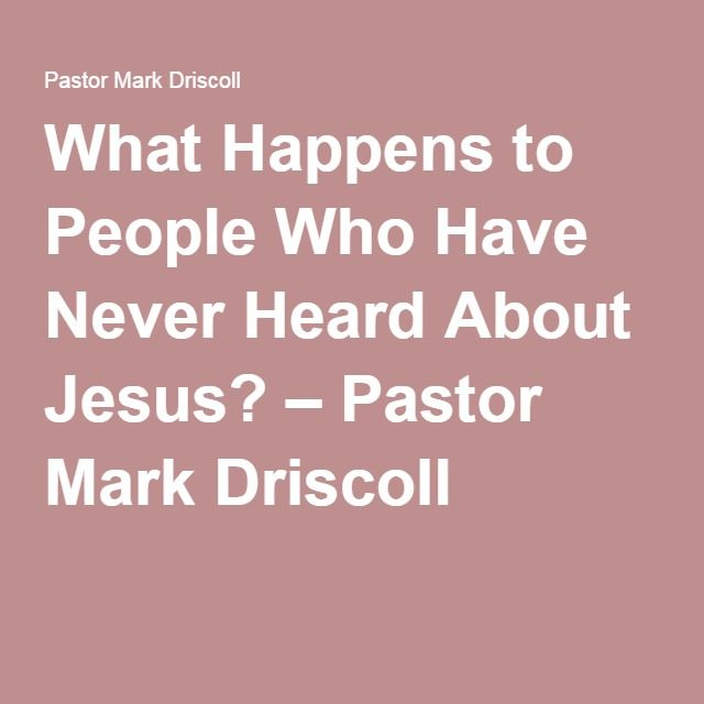 What Happens to People Who Have Never Heard About Jesus? – Pastor Mark Driscoll