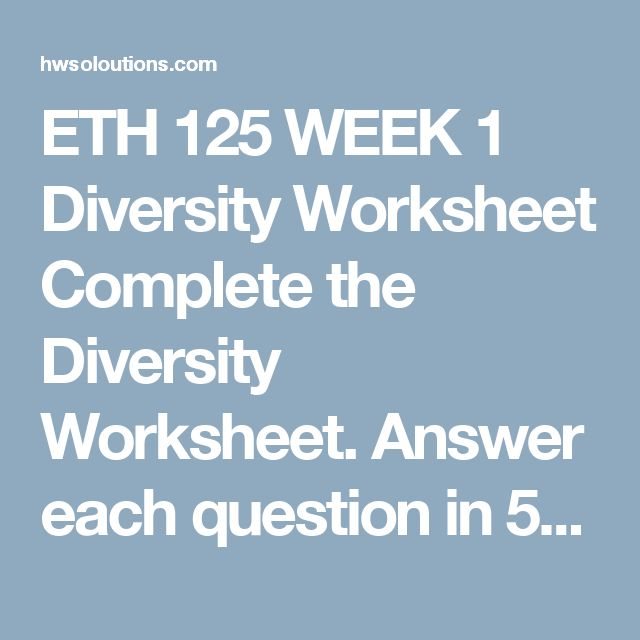 ETH 125 WEEK 1 Diversity Worksheet Complete the Diversity Worksheet.  Answer each question in 50 to 150 words. Provide citations for all the sources you use.     What is diversity? Why is diversity valued? What is ethnocentrism? In what ways can ethnocentrism be detrimental to a society? Define emigration and immigration. What are some of the ways groups of people are identified? Why do people label and group other people? Define culture. Is culture limited to racial and ethnic backgrounds?…