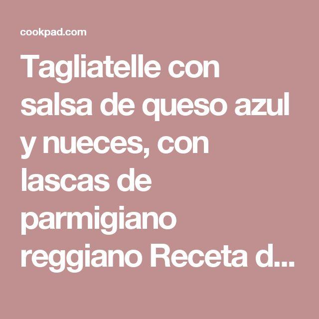 Tagliatelle con salsa de queso azul y nueces, con lascas de parmigiano reggiano Receta de De Buena Mesa - Cookpad