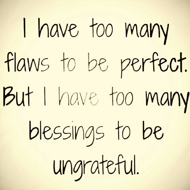 I hae too many flaws to be perfect. But i have too many blessings to ve ungrateful