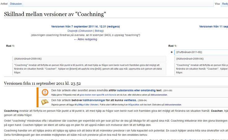 #Wikipedia https://sv.wikipedia.org/w/index.php?title=Coachning&diff=next&oldid=14870420 . Begrepp som används {{Fluff månad=2011-09}} och {{Källor månad=2009-04}} .19 sept 2011: https://sv.wikipedia.org/w/index.php?title=Coachning&oldid=14942134 title=Coachning&oldid=15025052 . Perekl lägger till källor: https://sv.wikipedia.org/w/index.php?title=Coachning&oldid=15207435 . Tournesol tog bort: https://sv.wikipedia.org/w/index.php?title=Coachning&direction=next&oldid=15210411 .