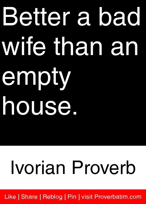 Better a bad wife than an empty house. - Ivorian Proverb #proverbs #quotes