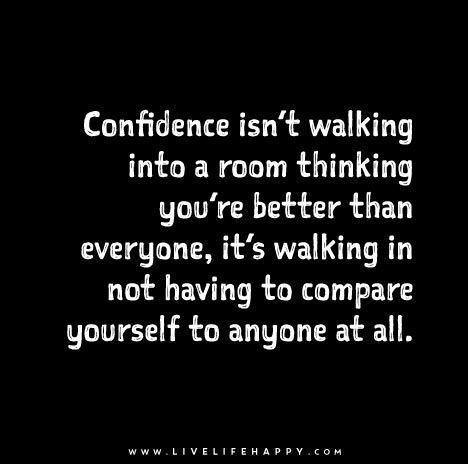 Confidence isn't walking into a room thinking you're better than everyone, it's walking in not having to compare yourself to anyone at all.