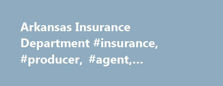 Arkansas Insurance Department #insurance, #producer, #agent, #adjuster, #agency http://nashville.remmont.com/arkansas-insurance-department-insurance-producer-agent-adjuster-agency/  # Our Consumer Services Division assists consumers with complaints and inquiries and provides educational information and materials, free of charge. **New** NAIC Life Insurance Policy Locator. The License Division is responsible for licensing and appointment of producers (agents) and business entities (agencies)…