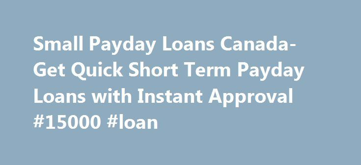 Small Payday Loans Canada- Get Quick Short Term Payday Loans with Instant Approval #15000 #loan http://loan-credit.nef2.com/small-payday-loans-canada-get-quick-short-term-payday-loans-with-instant-approval-15000-loan/  #small payday loans # Welcome Small Payday Loans Canada Are you in need of a loan quickly and it happens to be a small amount? You might have forgot to clear your internet bill and that is causing a problem for you to work from home. Not clearing your bill will lead to…
