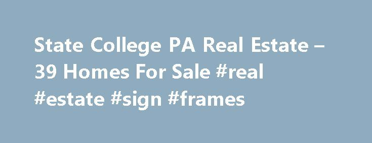 State College PA Real Estate – 39 Homes For Sale #real #estate #sign #frames http://real-estate.nef2.com/state-college-pa-real-estate-39-homes-for-sale-real-estate-sign-frames/  #state college real estate # State College PA Real Estate For Sale By Agent By Owner New Construction Foreclosures These properties are currently listed for sale. They are owned by a bank or a lender who took ownership through foreclosure proceedings. These are also known as bank-owned or real estate owned (REO)…