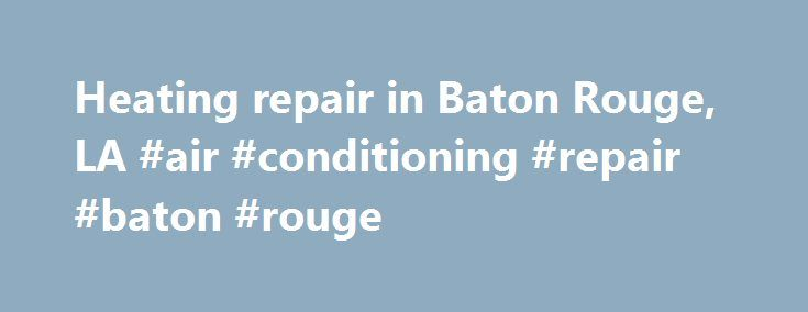 Heating repair in Baton Rouge, LA #air #conditioning #repair #baton #rouge http://japan.nef2.com/heating-repair-in-baton-rouge-la-air-conditioning-repair-baton-rouge/  # Heating Repair in Baton Rouge, LA Heating Repair in Baton Rouge, LA and Surrounding Areas When you need a heating repair in Baton Rouge, LA. you need help fast. But that doesn't mean you should settle for just anyone. When you call Baton Rouge Air Conditioning and Heating. you get a certified technician with the experience…