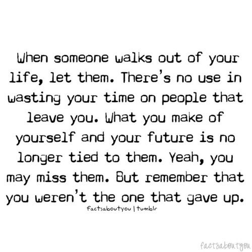 When someone walks out of your life, let them. There's no use in wasting your time on people that leave you. What you make of yourself and your future is no longer tied to them. Yeah, you may miss them. But remember that you weren't the one that gave up.
