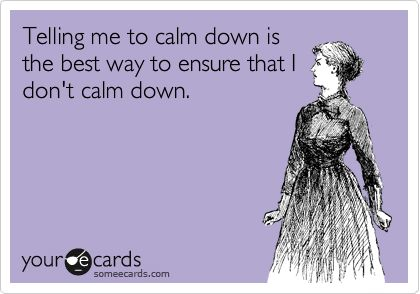 Telling me to calm down is the best way to ensure that I don't calm down.