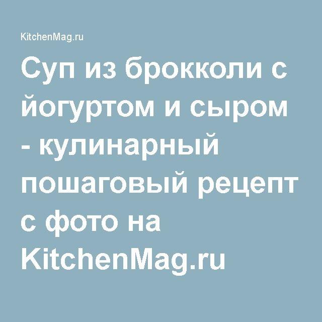 Суп из брокколи с йогуртом и сыром - кулинарный пошаговый рецепт с фото на KitchenMag.ru