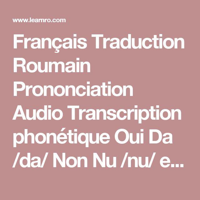 Français Traduction Roumain Prononciation Audio Transcription phonétique Oui  Da  /da/ Non  Nu  /nu/ et  și  /ʃi/ Je  eu  /jew/ Vous- comme formule de politesse  Dumneavoastră  /dum.ne̯a'vo̯as.trə/ Merci  Mulţumesc  /mul.t͡su'mesk/ Merci(forme courte et informelle)  Mersi  /mer'si/ Merci beaucoup  Mulţumesc frumos  /mul.ʦu'mesk fru'mos/ Non, merci  Ceci est une façon polie de refuser quelqu'un  Nu,mulţumesc  /nu   mul.t͡su'mesk/ De rien  La traduction littérale estAvec plaisir…