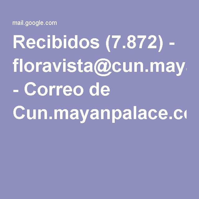 Recibidos (7.872) - floravista@cun.mayanpalace.com.mx - Correo de Cun.mayanpalace.com.mx