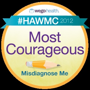 Most Courageous - Misdiagnose Me    This is ME!!! I won this! The winning post is at: http://misdiagnoseme.wordpress.com/2012/04/03/day-3-of-the-wego-health-activist-blog-challenge-please-believe-me/: Health Announcements, Sacroiliacpiriformi Pain, Health Activists, Hawmc Winner, Activists Bloggers, Win Posts, Announcements Hawmc, Sacroiliac Piriformis Pain, Wego Health