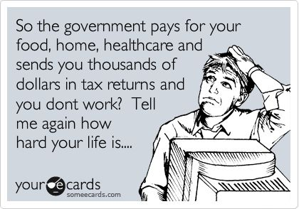 So the government pays for your food, home, healthcare and sends you thousands of dollars in tax returns and you dont work? Tell me again how hard your life is....