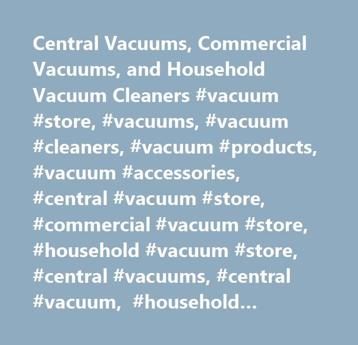Central Vacuums, Commercial Vacuums, and Household Vacuum Cleaners #vacuum #store, #vacuums, #vacuum #cleaners, #vacuum #products, #vacuum #accessories, #central #vacuum #store, #commercial #vacuum #store, #household #vacuum #store, #central #vacuums, #central #vacuum, #household #vacuums, #household #vacuum, #commercial #vacuums, #commercial #vacuum, #built #in #vacuums, #whole #house #vacuums #…