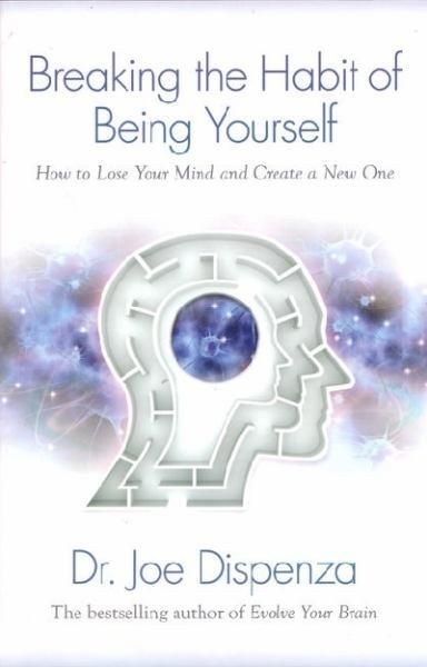 Breaking the Habit of Being Yourself: How to Lose Your Mind and Create Anew One by Joe Dispenza   Angus & Robertson Bookworld   Books - 9781401938093