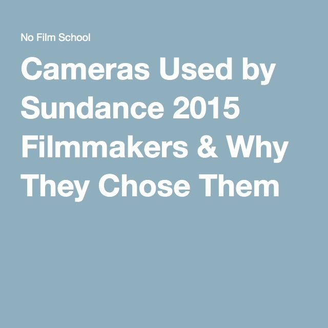 Cameras Used by Sundance 2015 Filmmakers & Why They Chose Them