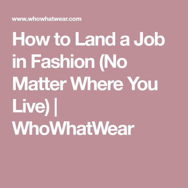 How to Land a Job in Fashion (No Matter Where You Live) | WhoWhatWear