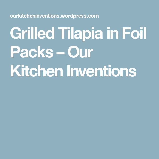 Grilled Tilapia in Foil Packs – Our Kitchen Inventions