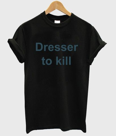 dresser to kill shirt  #tshirt #graphictee #awsome #tee #funnyshirt