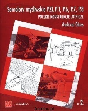 SAMOLOTY MYŚLIWSKIE PZL P.1, P.6, P.7, P.8. POLSKIE KONSTRUKCJE LOTNICZE NR.2 Andrzej Glass KSIĘGARNIA INTERNETOWA AURELUS