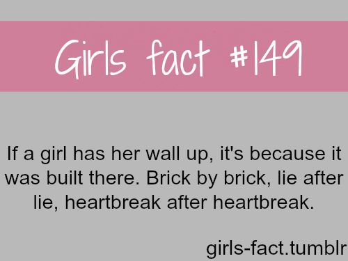 ''if a girl has her wall up, its because it was built there. brick by brick, lie after lie, heartbreak after hreartbreak.''
