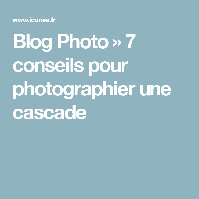 Blog Photo » 7 conseils pour photographier une cascade