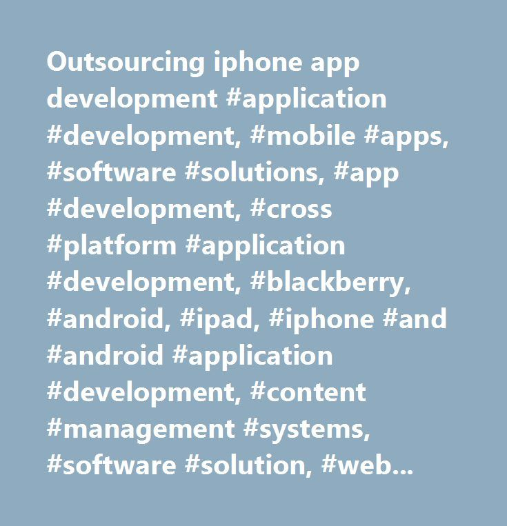 Outsourcing iphone app development #application #development, #mobile #apps, #software #solutions, #app #development, #cross #platform #application #development, #blackberry, #android, #ipad, #iphone #and #android #application #development, #content #management #systems, #software #solution, #web #app #development…