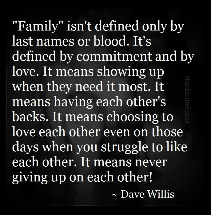 """Family"" isn't defined only by last names or blood. It's defined by commitment and by love. It means showing up when they need it most. It means having each other's backs. It means choosing to love each other even on those days when you struggle to like each other. It means never giving up on each other! ~ Dave Willis #quote"