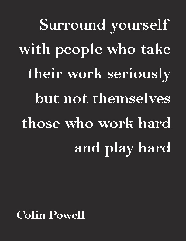 """Surround yourself with people who take their work seriously, but not themselves, those who work hard and play hard.""—Colin Powell"