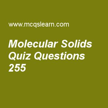 Learn quiz on molecular solids, chemistry quiz 255 to practice. Free chemistry MCQs questions and answers to learn molecular solids MCQs with answers. Practice MCQs to test knowledge on molecular solids, classification of solids, types of solids, crystal lattice, liquid crystals worksheets.  Free molecular solids worksheet has multiple choice quiz questions as along with dipole forces another force present in molecular solids is, answer key with choices as london dispersion force, van der…