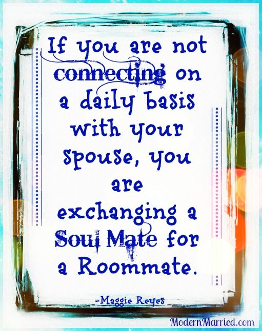 If you are not connecting on a daily basis with your spouse, you are exchanging a Soul Mate for a roommate, quote.The Real Truth Behind Successful Marriages - The Declaration of You Blog Lovin' Tour