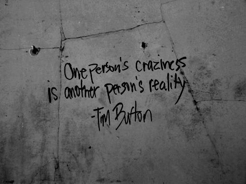 Tattoo idea? One person's craziness is another person's reality. Tim Burton quote
