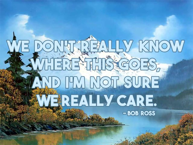 Bob Ross quote - we don't really know...