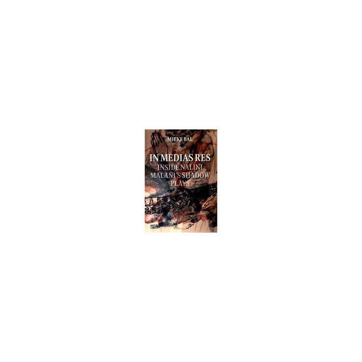 In Medias Res : Inside Nalini Malani's Shadow Plays (Hardcover) (Mieke Bal)