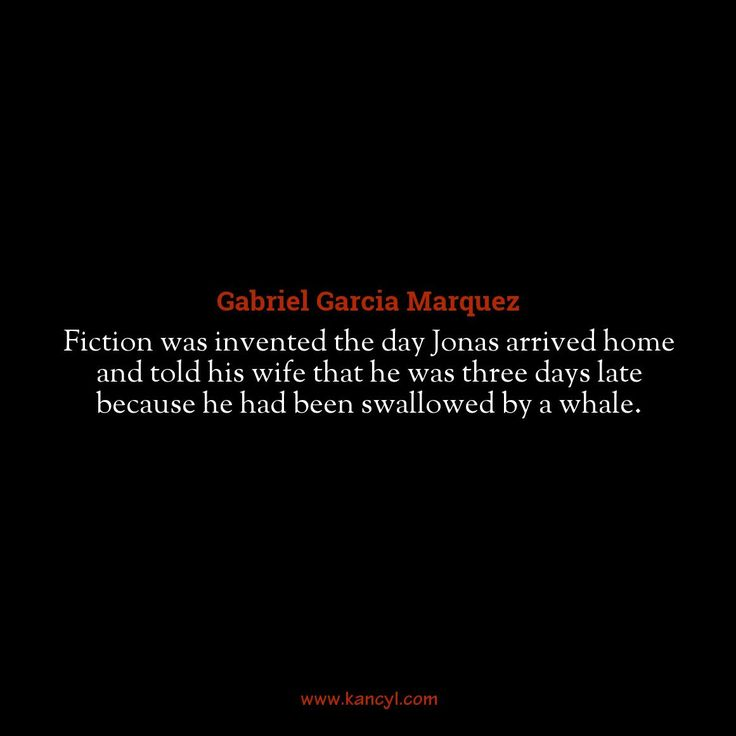 """Fiction was invented the day Jonas arrived home and told his wife that he was three days late because he had been swallowed by a whale."", Gabriel Garcia Marquez"