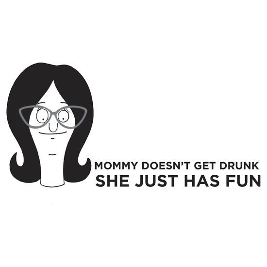 Linda Belcher - the greatest advise to mom's everywhere. If this is on a shirt, I need it!