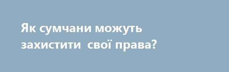 Як сумчани можуть захистити свої права?  http://sumypost.com/sumynews/ekonomika/yak_sumchani_mozhut_zahistiti_svo_prava  Або як не попастись на гачок недобросовісності.