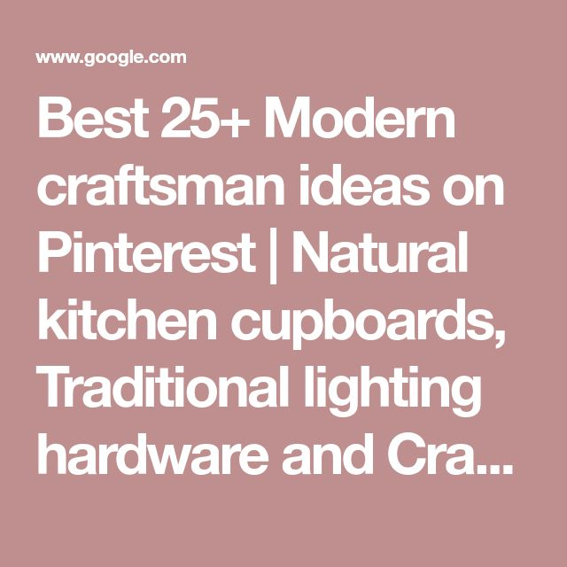 Best 25+ Modern craftsman ideas on Pinterest   Natural kitchen cupboards, Traditional lighting hardware and Craftsman home interiors