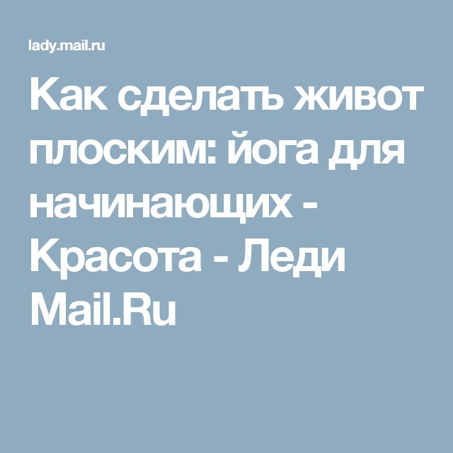 Как сделать живот плоским: йога для начинающих - Красота - Леди Mail.Ru