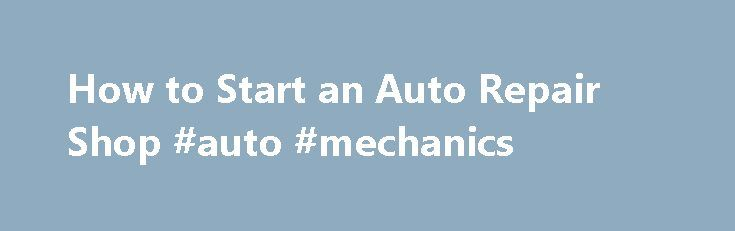How to Start an Auto Repair Shop #auto #mechanics http://germany.remmont.com/how-to-start-an-auto-repair-shop-auto-mechanics/  #auto repair shop # How to Start an Auto Repair Shop Most mechanics use their skills working for someone else. But if you have business skills and access to some capital, you ll be in a good position to learn how to start an auto repair shop of your own. You should be aware that it takes a lot of hard work of course, so you ll need to prepare accordingly. One of the…