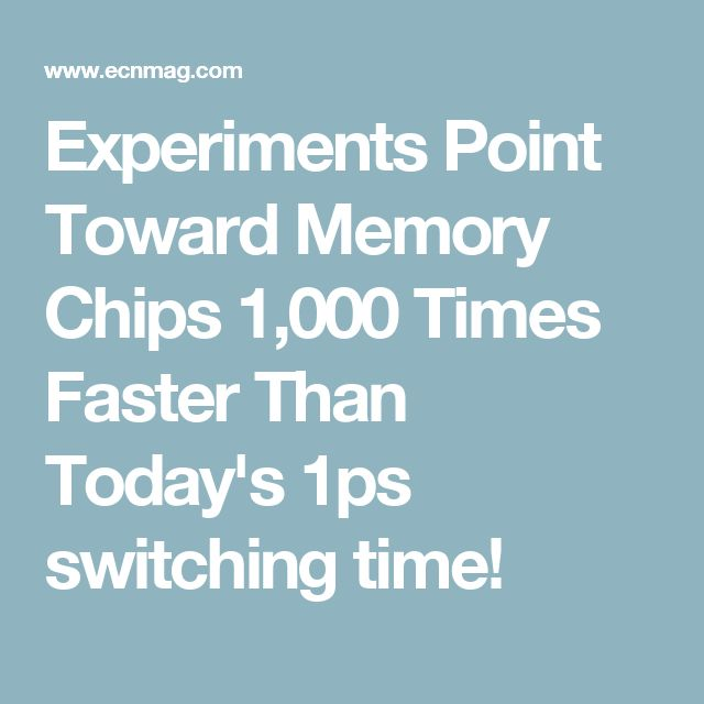 Experiments Point Toward Memory Chips 1,000 Times Faster Than Today's 1ps switching time!