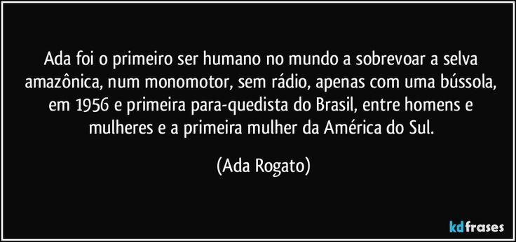 Ada Leda Rogato, mais conhecida como Ada Rogato foi uma pioneira da aviação no Brasil. Foi a primeira mulher a obter licença como pára-quedista, a primeira volovelista e a terceira a se brevetar em avião . Também se destacou pelas acrobacias aéreas e foi a primeira piloto agrícola do país.  - http://kdfrases.com/autor/ada-rogato