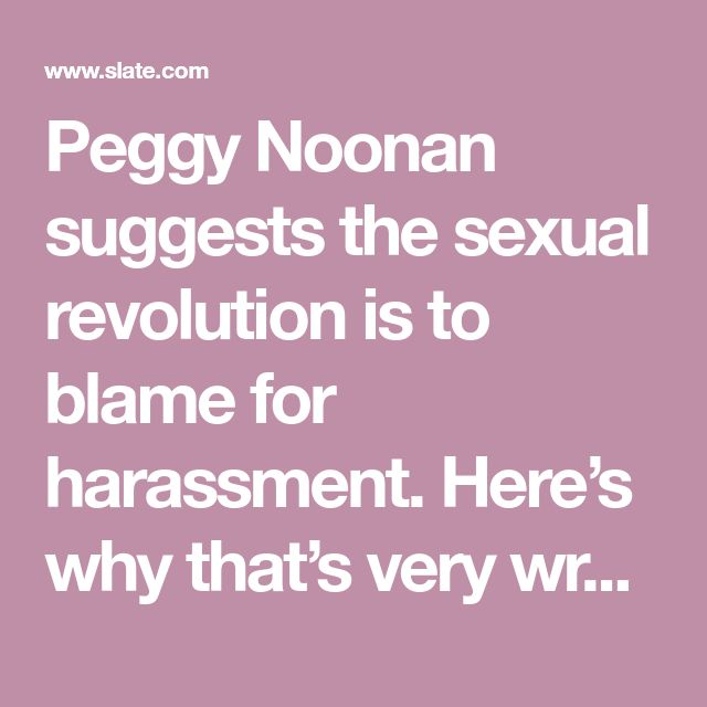 Peggy Noonan suggests the sexual revolution is to blame for harassment. Here's why that's very wrong.
