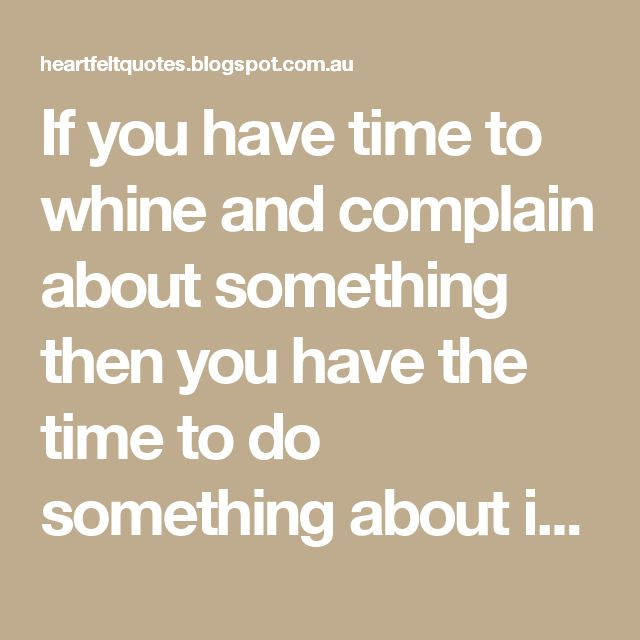 If you have time to whine and complain about something then you have the time to do something about it. | Heartfelt Quotes