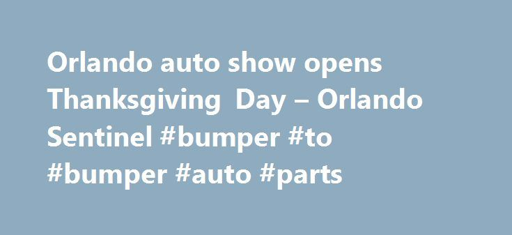 Orlando auto show opens Thanksgiving Day – Orlando Sentinel #bumper #to #bumper #auto #parts http://japan.remmont.com/orlando-auto-show-opens-thanksgiving-day-orlando-sentinel-bumper-to-bumper-auto-parts/  #classic auto # Orlando auto show opens Thanksgiving Day Auto Show opens Thanksgiving Day in Orlando, runs through Sunday Looking for something to do on Thanksgiving before or after your holiday meal? The 2016-model Central Florida International Auto Show is open from noon until 9 p.m. at…