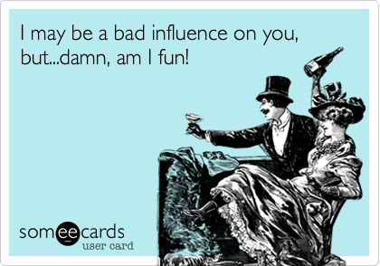 I may be a bad influence on you, but...damn, am I fun!
