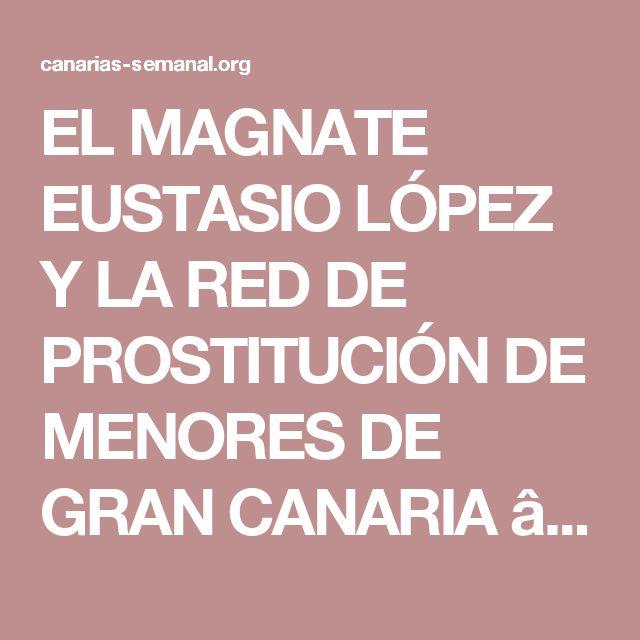 EL MAGNATE EUSTASIO LÓPEZ Y LA RED DE PROSTITUCIÓN DE MENORES DE GRAN CANARIA —  Canarias-semanal.org, Digital informativo de ámbito internacional y actualización diaria, de lunes a viernes